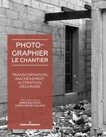 Photographier le chantier, Transformation, inachèvement, altération, désordre