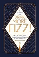 Drink More Fizz ! (Anglais), 100 of the world's greatest champagnes and sparkling wines to drink with abandon