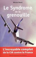 Le syndrome de la grenouille. L'incroyable complot de la cia contre la france, l'incroyable complot de la CIA contre la France