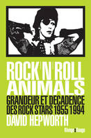 Rock'n'roll animals, Grandeur et décadence des rocks stars 1955/1994