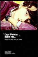 DEAR PAINTER PAINTING THE FIGURES SINCE LATE PICABIA, painting the figure since late Picabia