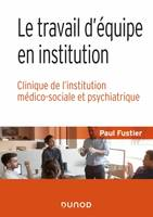LE TRAVAIL D'EQUIPE EN INSTITUTION - CLINIQUE DE L'INSTITUTION MEDICO-SOCIALE ET PSYCHIATRIQUE