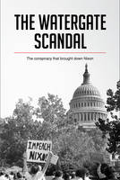 The Watergate Scandal, The conspiracy that brought down Nixon