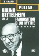 Bruno Bettelheim ou la fabrication d'un mythe. Une biographie, une biographie