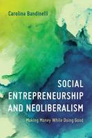 SOCIAL ENTREPRENEURSHIP AND NEOLIBERALISM: MAKING MONEY WHILE DOING GOOD