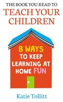 The Book You Read to Teach Your Children, 8 Ways to Keep Learning at Home Fun