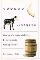 Voodoo Vintners, Oregon's Astonishing Biodynamic Winegrowers