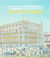 France-Mexique / l'aventure architecturale des émigrants barcelonnettes, l'aventure architecturale des émigrants barcelonnettes