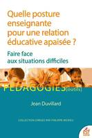 QUELLE POSTURE ENSEIGNANTE POUR UNE RELATION EDUCATIVE APAISEE ? - FAIRE FACE AUX SITUATIONS DIFFICI