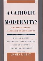 A Catholic Modernity?: Charles Taylors Marianist Award Lecture, with r, Charles Taylors Marianist Award Lecture, with responses by William M.