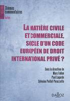 LA MATIERE CIVILE ET COMMERCIALE, SOCLE D'UN CODE EUROPEEN DE DROIT INTERNATIONAL PRIVE ?  - THEMES, [actes du colloque organisé à Toulouse, le 17 octobre 2008]