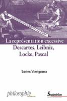 La représentation excessive, Descartes, Leibniz, Locke, Pascal