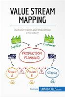 Value Stream Mapping, Reduce waste and maximise efficiency