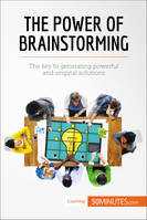 The Power of Brainstorming, The key to generating powerful and original solutions