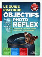Le guide pratique objectifs photo reflex, Canon, Nikon, Pentax, Sony, Tamron, Sigma, Zeiss etc.