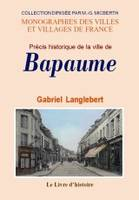 Précis historique sur la ville de Bapaume - origine de la cité, personnages célèbres, monuments, coutumes, institutions, etc., origine de la cité, personnages célèbres, monuments, coutumes, institutions, etc.