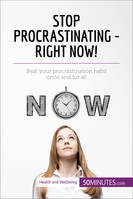 Stop Procrastinating - Right Now!, Beat your procrastination habit once and for all