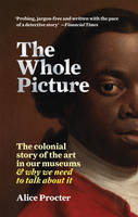 The Whole Picture The Colonial Story of the Art in our Museums (Paperback) /anglais