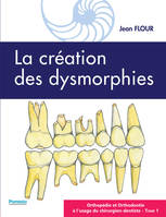 LA CREATION DES DYSMORPHIES - ORTHOPEDIE ET ORTHODONTIE A L'USAGE DU CHIRURGIEN-DENTISTE - TOME 1