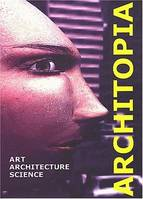 Architopia, Art - Architecture - Science