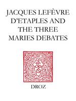 Jacques Lefèvre d'Etaples and the Three Maries Debates