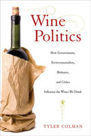 Wine Politics, How Governments, Environmentalists, Mobsters, and Critics Influence the Wines We Drink - Tyler Colman
