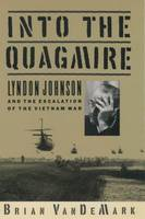 Into the Quagmire: Lyndon Johnson and the Escalation of the Vietnam Wa