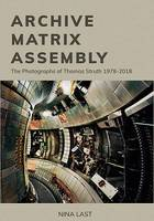 ARCHIVE, MATRIX, ASSEMBLY THE PHOTOGRAPHS OF THOMAS STRUTH 1978-2018 /ANGLAIS