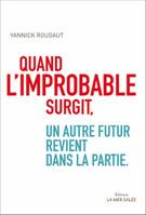 Quand l'improbable surgit / tout redevient possible
