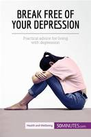 Break Free of Your Depression, Practical advice for living with depression