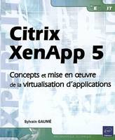 Citrix XenApp 5 / concepts et mise en oeuvre de la virtualisation d'applications, concepts et mise en oeuvre de la virtualisation d'applications