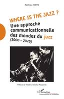 Where is the jazz ?, Une approche communicationnelle des mondes du jazz - (2000-2020)