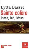 Sainte colère / Jacob, Job, Jésus, Jacob, Job, Jésus