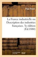 La France industrielle ou Description des industries françaises. 3e édition