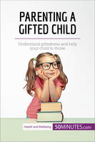 Parenting a Gifted Child, Understand giftedness and help your child to thrive