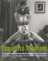 Exquisite mayhem, the spectacular and erotic world of wrestling by Theo Ehret
