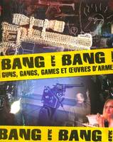 Bang ! Bang ! Guns, gangs, games et uvres d'armes. Catalogue d'exposition, guns, gangs, games et oeuvres d'armes