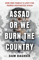 Assad or We Burn the Country, How One Family's Lust for Power Destroyed Syria