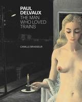 PAUL DELVAUX. THE MAN WHO LOVED TRAINS.