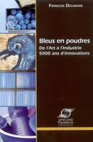 BLEUS EN POUDRES - DE L'ART A L'INDUSTRIE - 5000 ANS D'INNOVATIONS, de l'art à l'industrie, 5000 ans d'innovations