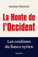 La Honte de l'Occident: Les coulisses du fiasco syrien, LES COULISSES DU FIASCO SYRIEN