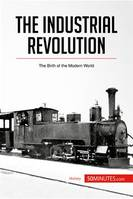 The Industrial Revolution, The Birth of the Modern World