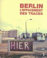 BERLIN, L'EFFACEMENT DES TRACES 1989-2009, [exposition, Paris, Musée d'histoire contemporaine-BDIC, Bibliothèque de documentation internationale contemporaine, Hôtel national des Invalides, 21 octobre-31 décembre 2009]
