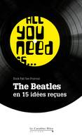 All you need is... the Beatles / en 15 idées reçues, The Beatles en 15 idées reçues