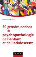 30 grandes notions de psychopathologie de l'enfant et de l'adolescent
