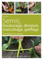 Semis, bouturage, division, marcottage, greffage / je multiplie mes plantes, je multiplie mes plantes