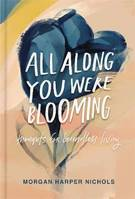 ALL ALONG YOU WERE BLOOMING. THOUGHTS FOR BOUDLESS LIVING)