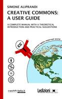 Creative Commons: a user guide, A complete manual with a theoretical introduction and pratical suggestions