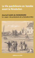 LA VIE QUOTIDIENNE EN VENDEE AVANT LA REVOLUTION - JOURNAL INEDIT DE DANGIRARD, LE PAPE DES PROTESTA