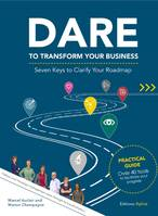 DARE TO TRANSFORM YOUR BUSINESS - Seven Keys to Clarify Your Roadmap, For the successful execution of your transformation project